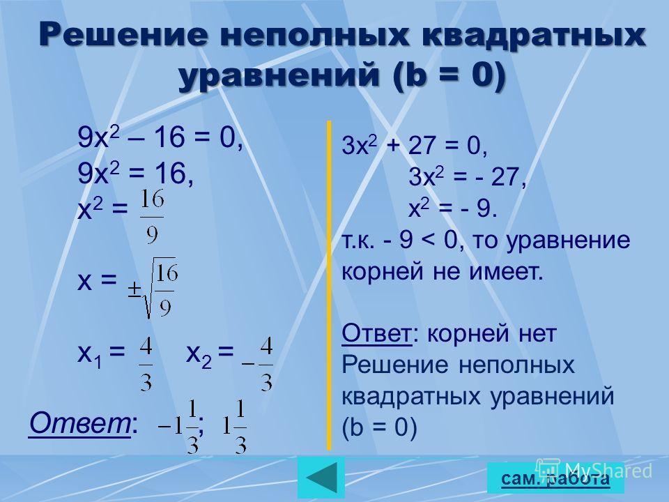 сам. работа Решение неполных квадратных уравнений (b = 0) 9х 2 – 16 = 0, 9х 2 = 16, х 2 = х = х 1 = х 2 = Ответ: ; 3х 2 + 27 = 0, 3х 2 = - 27, х 2 = - 9. т.к. - 9 < 0, то уравнение корней не имеет. Ответ: корней нет Решение неполных квадратных уравне