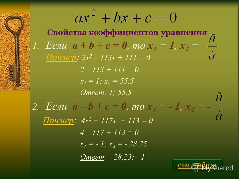 1. Если a + b + c = 0, то х 1 = 1, х 2 = Пример: 2х 2 – 113х + 111 = 0 2 – 113 + 111 = 0 х 1 = 1; х 2 = 55,5 Ответ: 1; 55,5 2. Если a – b + c = 0, то х 1 = - 1, х 2 = - Пример: 4х 2 + 117х + 113 = 0 4 – 117 + 113 = 0 х 1 = - 1; х 2 = - 28,25 Ответ: -
