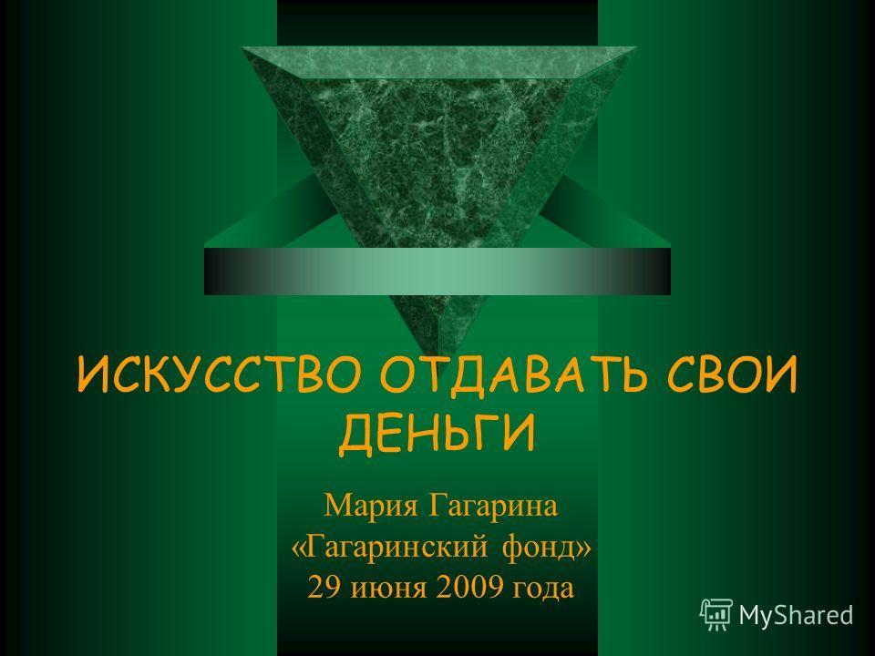 ИСКУССТВО ОТДАВАТЬ СВОИ ДЕНЬГИ Мария Гагарина «Гагаринский фонд» 29 июня 2009 года