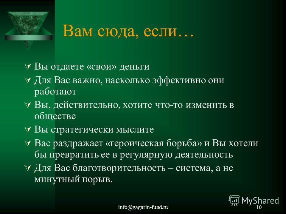 info@gagarin-fund.ru10 Вам сюда, если… Вы отдаете «свои» деньги Для Вас важно, насколько эффективно они работают Вы, действительно, хотите что-то изменить в обществе Вы стратегически мыслите Вас раздражает «героическая борьба» и Вы хотели бы преврати