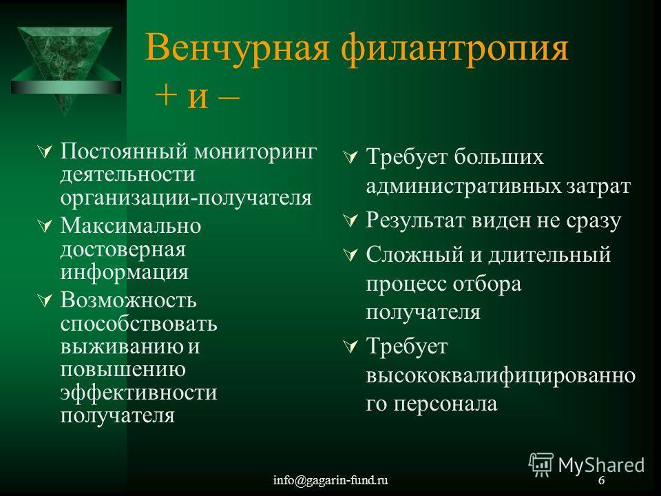info@gagarin-fund.ru6 Венчурная филантропия + и – Постоянный мониторинг деятельности организации-получателя Максимально достоверная информация Возможность способствовать выживанию и повышению эффективности получателя Требует больших административных