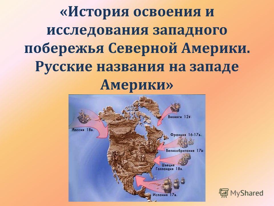«История освоения и исследования западного побережья Северной Америки. Русские названия на западе Америки»