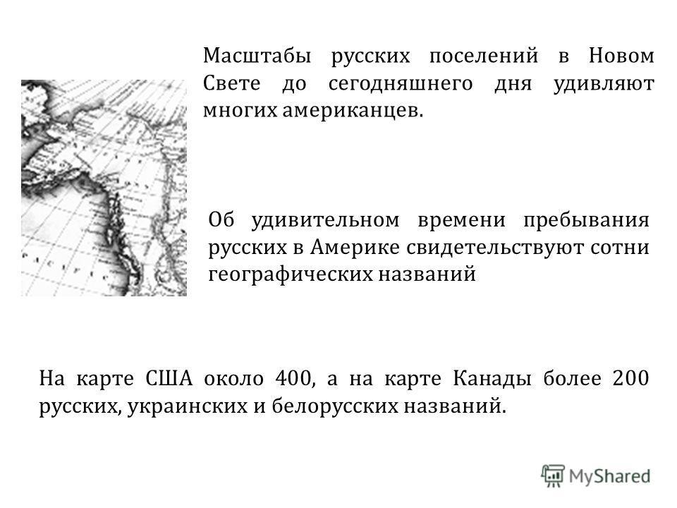 Об удивительном времени пребывания русских в Америке свидетельствуют сотни географических названий Масштабы русских поселений в Новом Свете до сегодняшнего дня удивляют многих американцев. На карте США около 400, а на карте Канады более 200 русских,