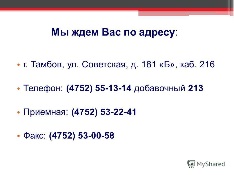 Мы ждем Вас по адресу: г. Тамбов, ул. Советская, д. 181 «Б», каб. 216 Телефон: (4752) 55-13-14 добавочный 213 Приемная: (4752) 53-22-41 Факс: (4752) 53-00-58
