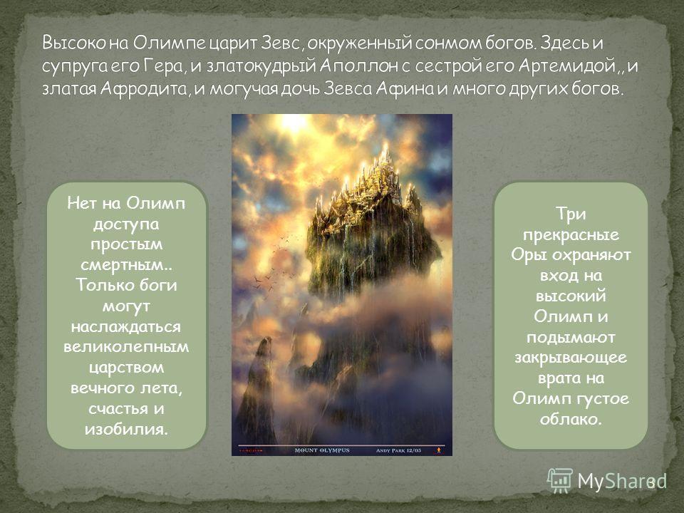 Нет на Олимп доступа простым смертным.. Только боги могут наслаждаться великолепным царством вечного лета, счастья и изобилия. Три прекрасные Оры охраняют вход на высокий Олимп и подымают закрывающее врата на Олимп густое облако. 3
