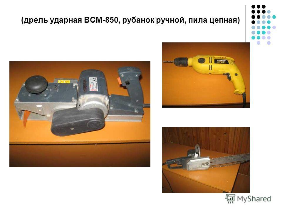 (дрель ударная ВСМ-850, рубанок ручной, пила цепная)