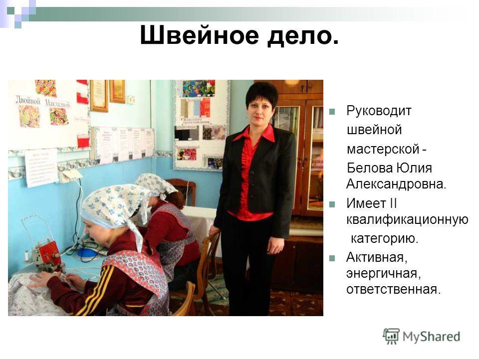 Швейное дело. Руководит швейной мастерской - Белова Юлия Александровна. Имеет II квалификационную категорию. Активная, энергичная, ответственная.