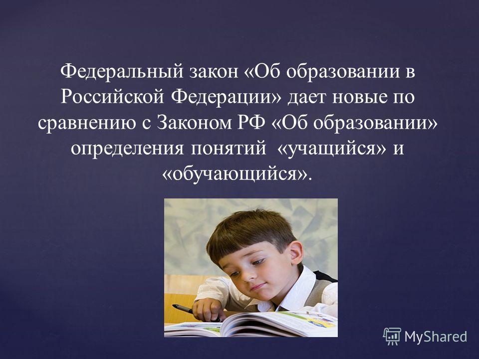 Федеральный закон «Об образовании в Российской Федерации» дает новые по сравнению с Законом РФ «Об образовании» определения понятий «учащийся» и «обучающийся».