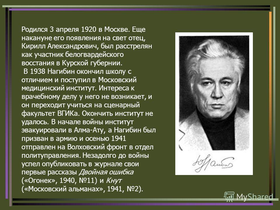 Родился 3 апреля 1920 в Москве. Еще накануне его появления на свет отец, Кирилл Александрович, был расстрелян как участник белогвардейского восстания в Курской губернии. В 1938 Нагибин окончил школу с отличием и поступил в Московский медицинский инст