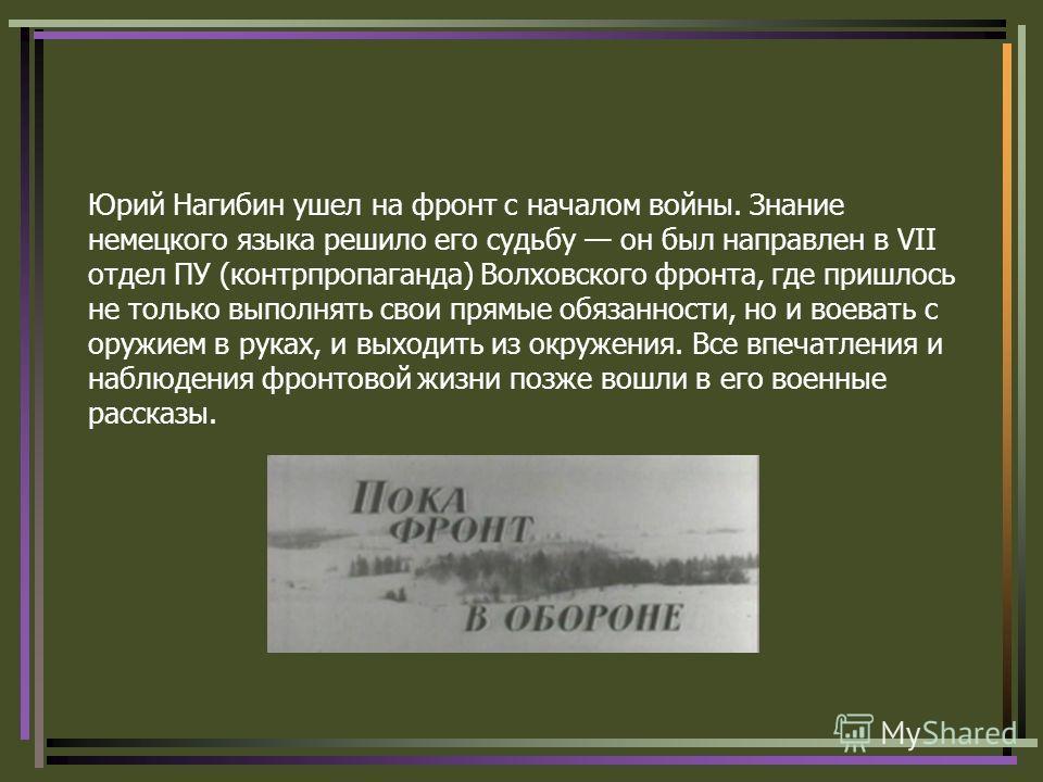 Юрий Нагибин ушел на фронт с началом войны. Знание немецкого языка решило его судьбу он был направлен в VII отдел ПУ (контрпропаганда) Волховского фронта, где пришлось не только выполнять свои прямые обязанности, но и воевать с оружием в руках, и вых