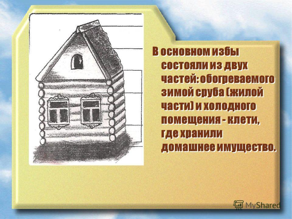 В основном избы состояли из двух частей: обогреваемого зимой сруба (жилой части) и холодного помещения - клети, где хранили домашнее имущество.