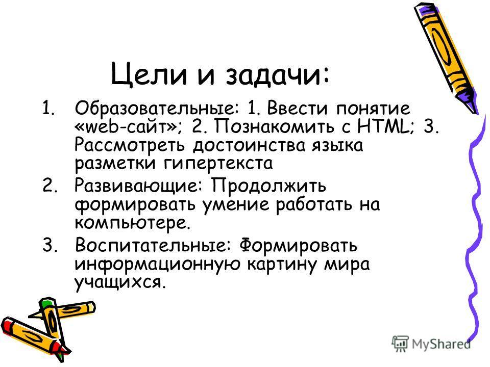 Цели и задачи: 1.Образовательные: 1. Ввести понятие «web-сайт»; 2. Познакомить с HTML; 3. Рассмотреть достоинства языка разметки гипертекста 2.Развивающие: Продолжить формировать умение работать на компьютере. 3.Воспитательные: Формировать информацио