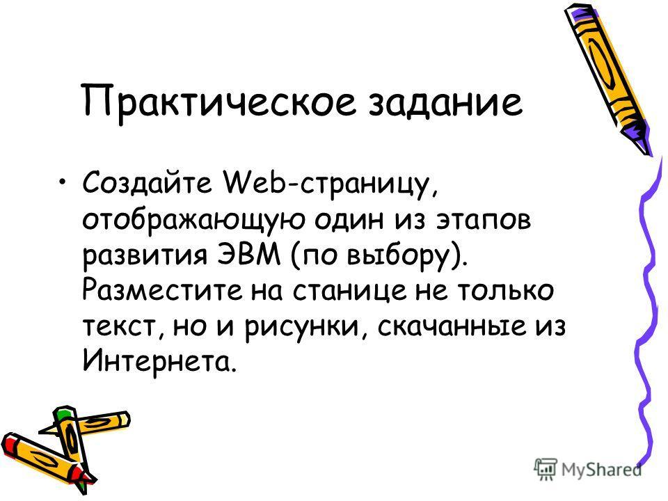 Практическое задание Создайте Web-страницу, отображающую один из этапов развития ЭВМ (по выбору). Разместите на станице не только текст, но и рисунки, скачанные из Интернета.