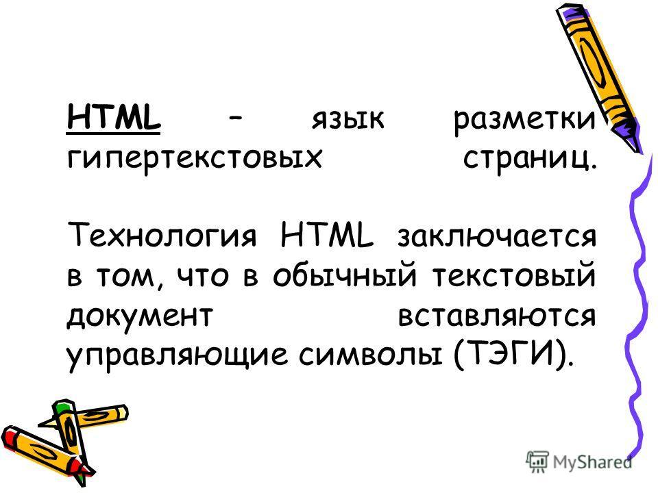 HTML – язык разметки гипертекстовых страниц. Технология HTML заключается в том, что в обычный текстовый документ вставляются управляющие символы (ТЭГИ).