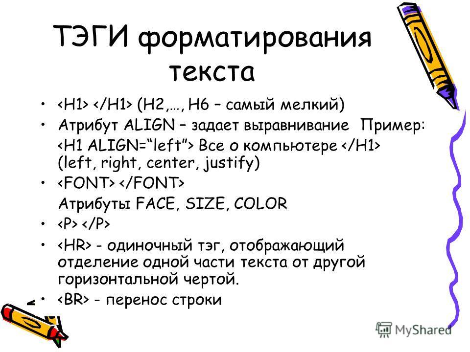 ТЭГИ форматирования текста (H2,…, H6 – самый мелкий) Атрибут ALIGN – задает выравнивание Пример: Все о компьютере (left, right, center, justify) Атрибуты FACE, SIZE, COLOR - одиночный тэг, отображающий отделение одной части текста от другой горизонта