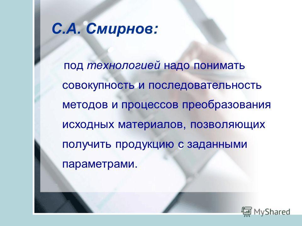 С.А. Смирнов: под технологией надо понимать совокупность и последовательность методов и процессов преобразования исходных материалов, позволяющих получить продукцию с заданными параметрами.