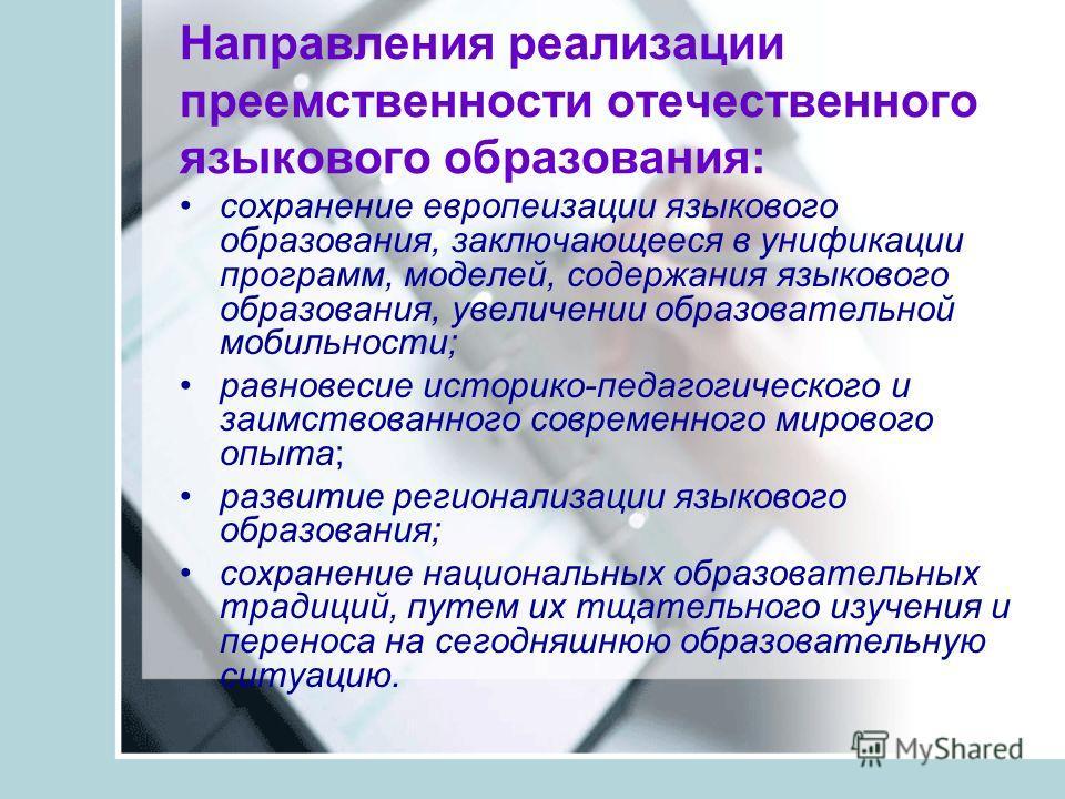 Направления реализации преемственности отечественного языкового образования: сохранение европеизации языкового образования, заключающееся в унификации программ, моделей, содержания языкового образования, увеличении образовательной мобильности; равнов