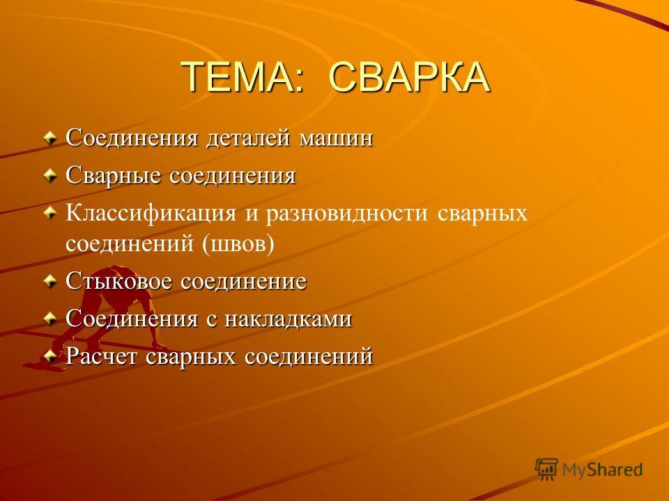 ТЕМА: СВАРКА Соединения деталей машин Сварные соединения Классификация и разновидности сварных соединений (швов) Стыковое соединение Соединения с накладками Расчет сварных соединений