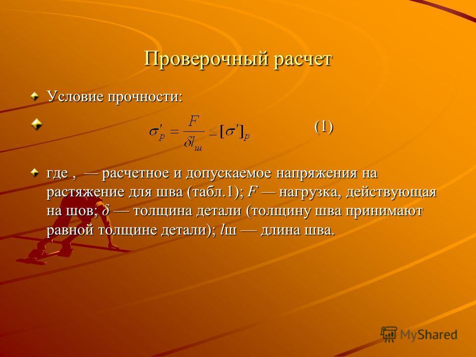 Проверочный расчет Условие прочности: (1) (1) где, расчетное и допускаемое напряжения на растяжение для шва (табл.1); F нагрузка, действующая на шов; δ толщина детали (толщину шва принимают равной толщине детали); lш длина шва.