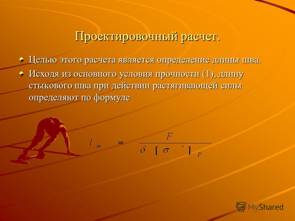 Проектировочный расчет. Целью этого расчета является определение длины шва. Исходя из основного условия прочности (1), длину стыкового шва при действии растягивающей силы определяют по формуле