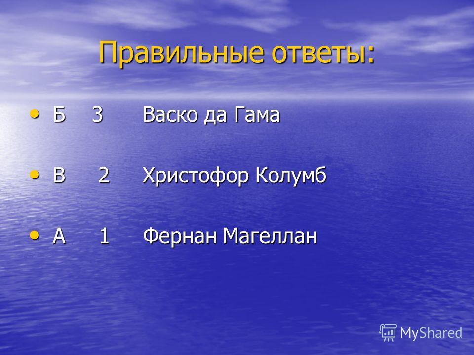 Правильные ответы: Б 3 Васко да Гама Б 3 Васко да Гама В 2 Христофор Колумб В 2 Христофор Колумб А 1 Фернан Магеллан А 1 Фернан Магеллан