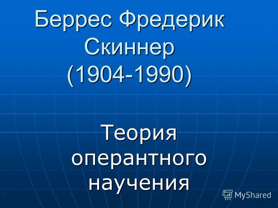 Беррес Фредерик Скиннер (1904-1990) Теория оперантного научения