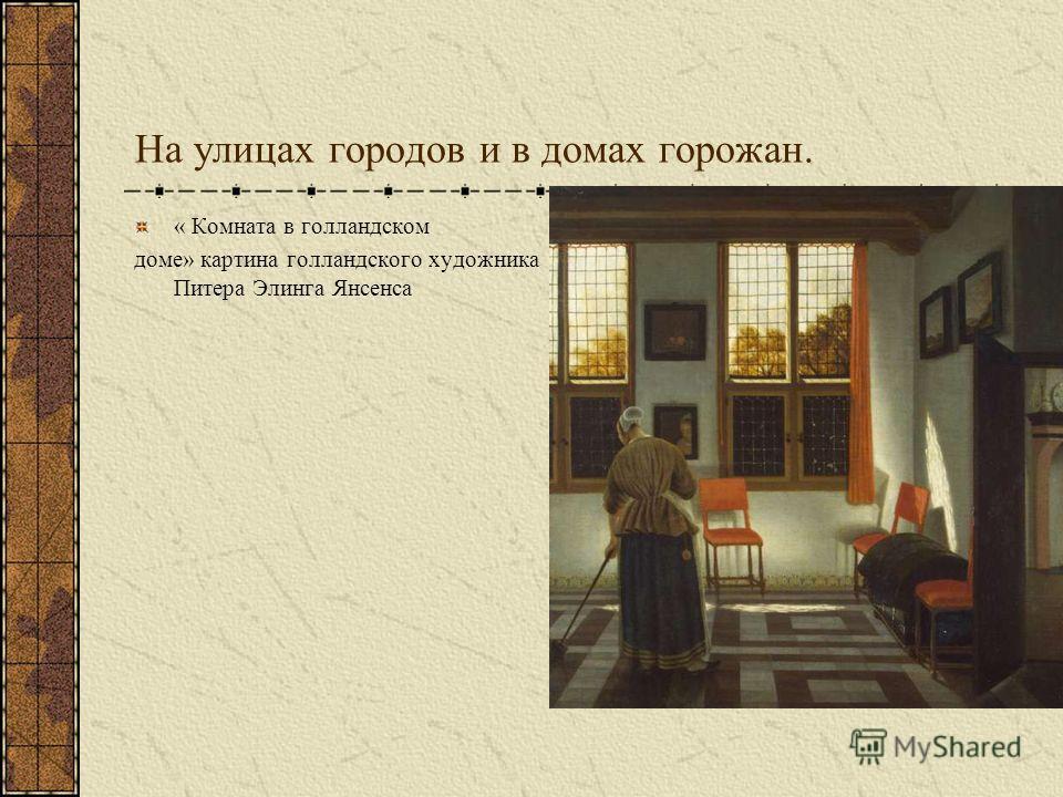 На улицах городов и в домах горожан. « Комната в голландском доме» картина голландского художника Питера Элинга Янсенса