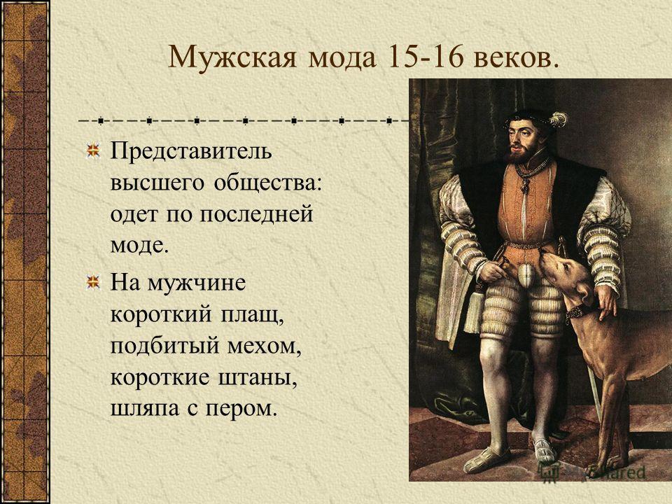 Мужская мода 15-16 веков. Представитель высшего общества: одет по последней моде. На мужчине короткий плащ, подбитый мехом, короткие штаны, шляпа с пером.