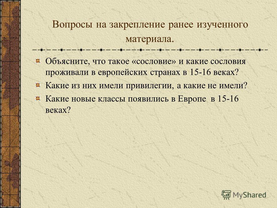 Вопросы на закрепление ранее изученного материала. Объясните, что такое «сословие» и какие сословия проживали в европейских странах в 15-16 веках? Какие из них имели привилегии, а какие не имели? Какие новые классы появились в Европе в 15-16 веках?
