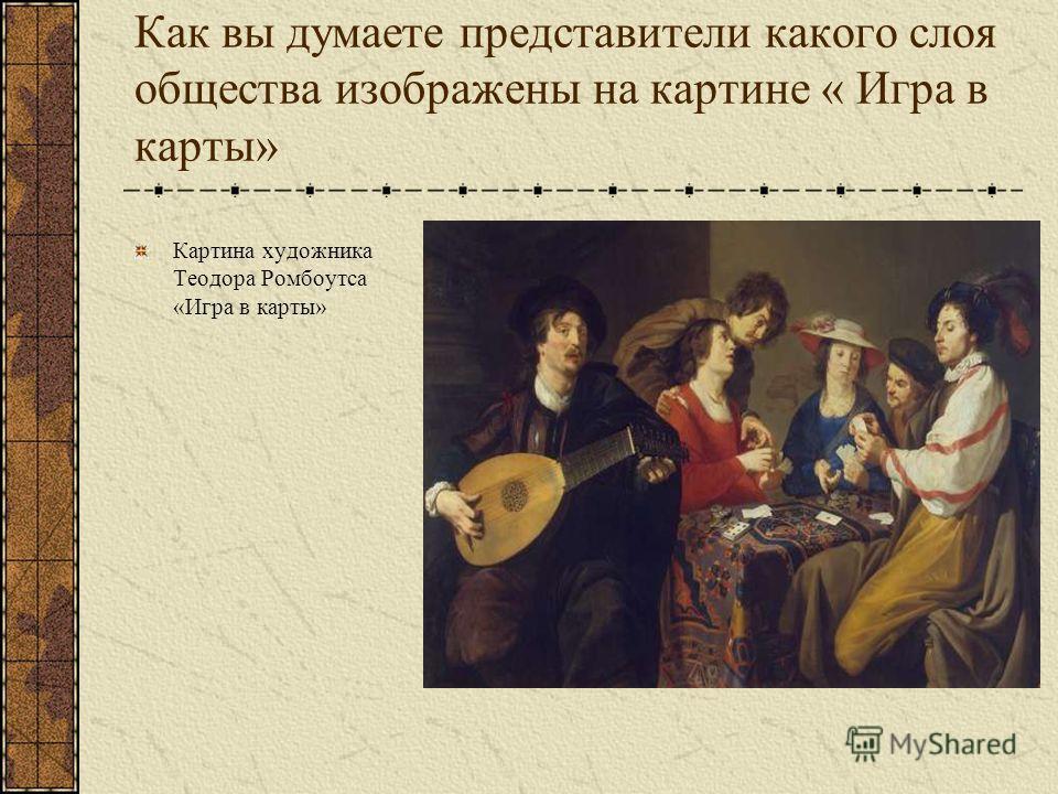 Как вы думаете представители какого слоя общества изображены на картине « Игра в карты» Картина художника Теодора Ромбоутса «Игра в карты»