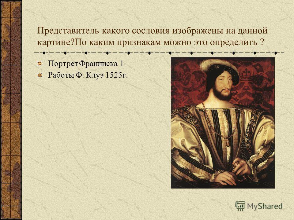 Представитель какого сословия изображены на данной картине?По каким признакам можно это определить ? Портрет Франциска 1 Работы Ф. Клуэ 1525г.