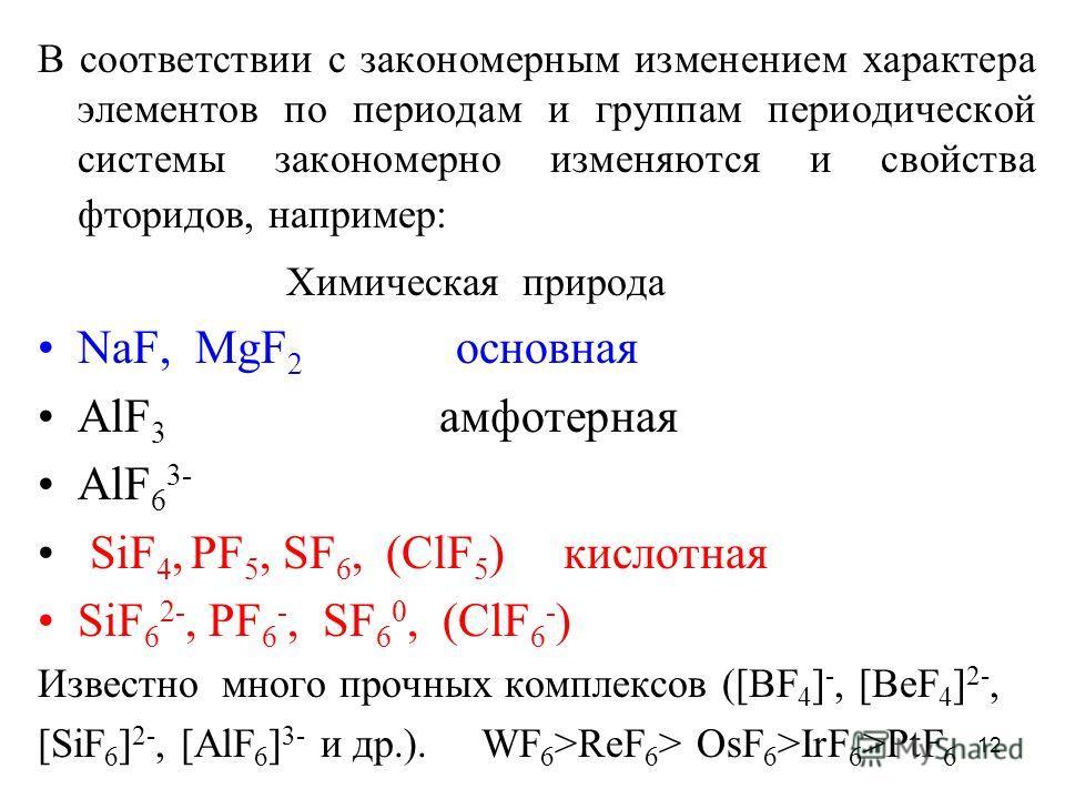 12 В соответствии с закономерным изменением характера элементов по периодам и группам периодической системы закономерно изменяются и свойства фторидов, например: Химическая природа NaF, MgF 2 основная AlF 3 амфотерная AlF 6 3- SiF 4, PF 5, SF 6, (ClF
