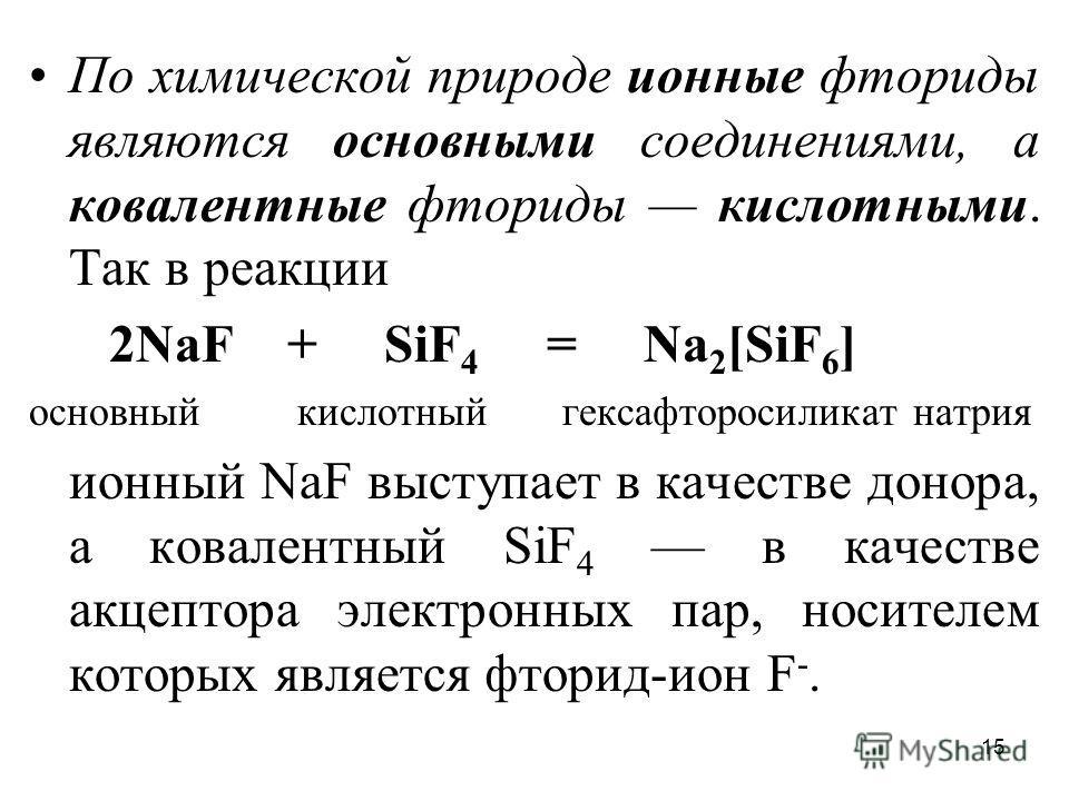 15 По химической природе ионные фториды являются основными соединениями, а ковалентные фториды кислотными. Так в реакции 2NаF + SiF 4 = Nа 2 [SiF 6 ] основный кислотный гексафторосиликат натрия ионный NаF выступает в качестве донора, а ковалентный Si