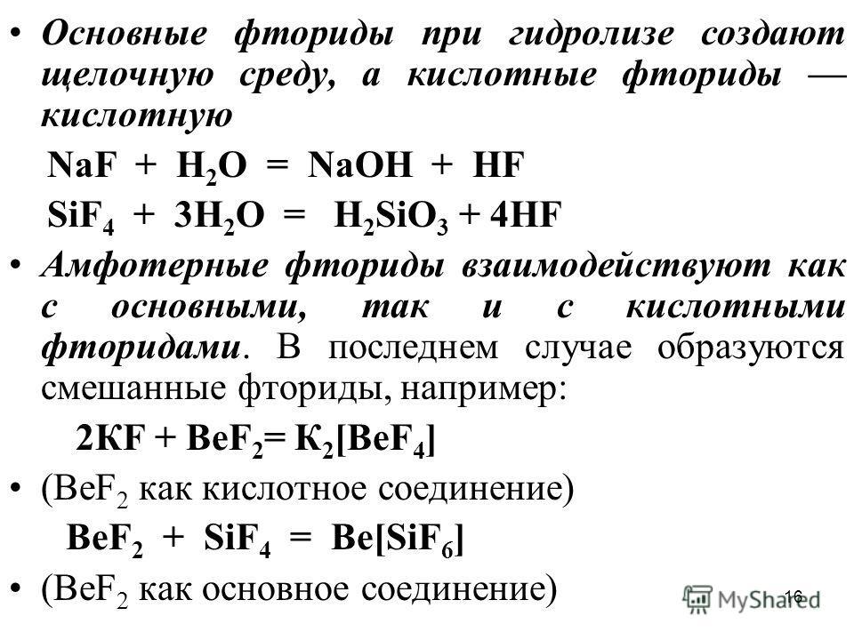16 Основные фториды при гидролизе создают щелочную среду, а кислотные фториды кислотную NaF + H 2 O = NaOH + HF SiF 4 + 3Н 2 O = Н 2 SiО 3 + 4НF Амфотерные фториды взаимодействуют как с основными, так и с кислотными фторидами. В последнем случае обра