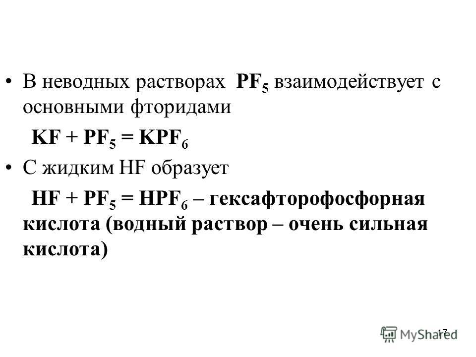 17 В неводных растворах PF 5 взаимодействует с основными фторидами KF + PF 5 = KPF 6 С жидким HF образует НF + PF 5 = HPF 6 – гексафторофосфорная кислота (водный раствор – очень сильная кислота)