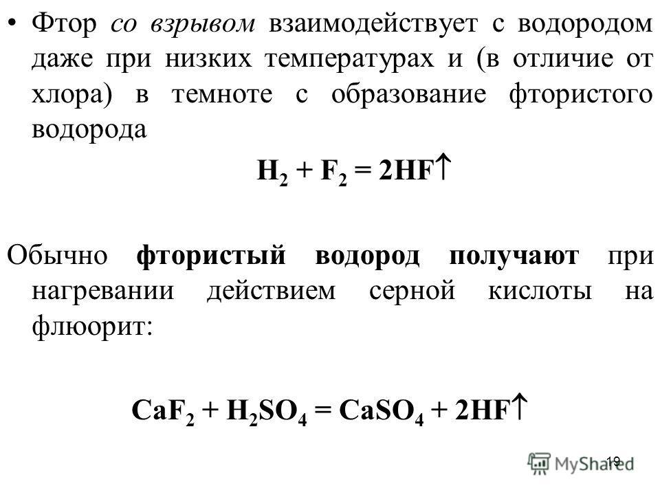 19 Фтор со взрывом взаимодействует с водородом даже при низких температурах и (в отличие от хлора) в темноте с образование фтористого водорода H 2 + F 2 = 2HF Обычно фтористый водород получают при нагревании действием серной кислоты на флюорит: CaF 2