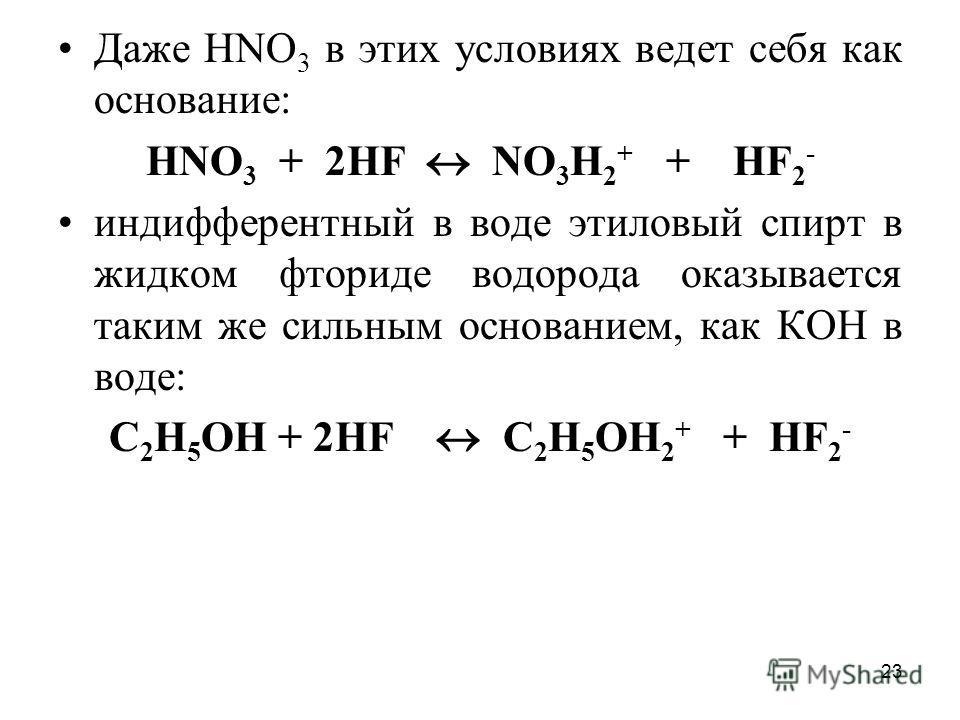 23 Даже НNО 3 в этих условиях ведет себя как основание: НNО 3 + 2НF NО 3 Н 2 + + HF 2 - индифферентный в воде этиловый спирт в жидком фториде водорода оказывается таким же сильным основанием, как КОН в воде: С 2 Н 5 ОН + 2НF С 2 Н 5 OН 2 + + HF 2 -