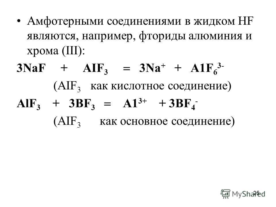 25 Амфотерными соединениями в жидком НF являются, например, фториды алюминия и хрома (III): 3NаF + АIF 3 3Nа + + А1F 6 3- (АIF 3 как кислотное соединение) АlF 3 + 3ВF 3 А1 3+ + 3ВF 4 - (АIF 3 как основное соединение)