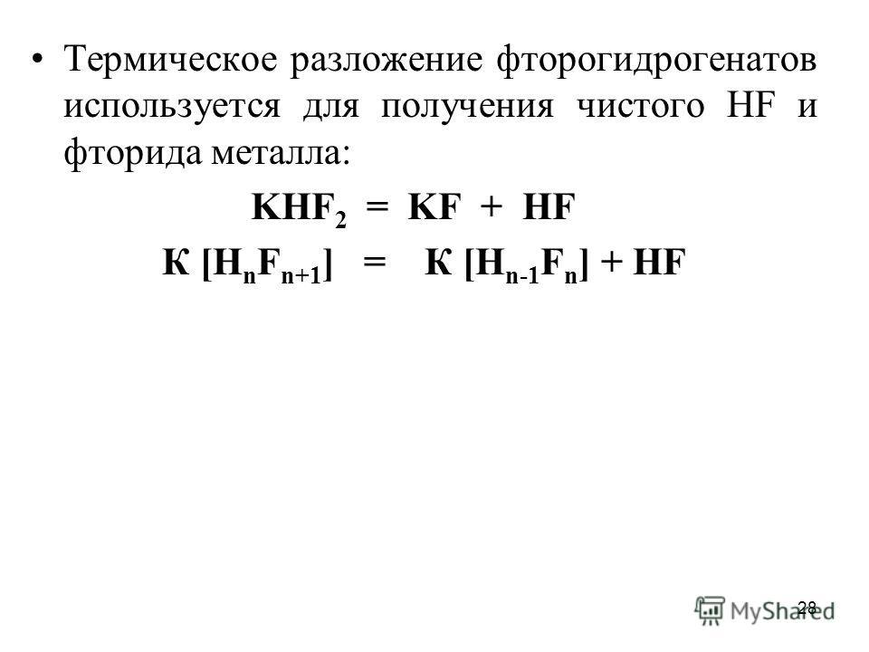 28 Термическое разложение фторогидрогенатов используется для получения чистого НF и фторида металла: KHF 2 = KF + HF К [Н n F n+1 ] = К [Н n-1 F n ] + НF