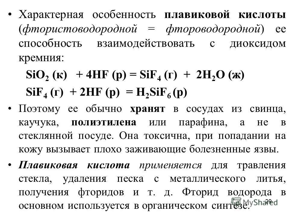29 Характерная особенность плавиковой кислоты (фтористоводородной = фтороводородной) ее способность взаимодействовать с диоксидом кремния: SiO 2 (к) + 4НF (р) = SiF 4 (г) + 2Н 2 O (ж) SiF 4 (г) + 2НF (р) = H 2 SiF 6 (р) Поэтому ее обычно хранят в сос