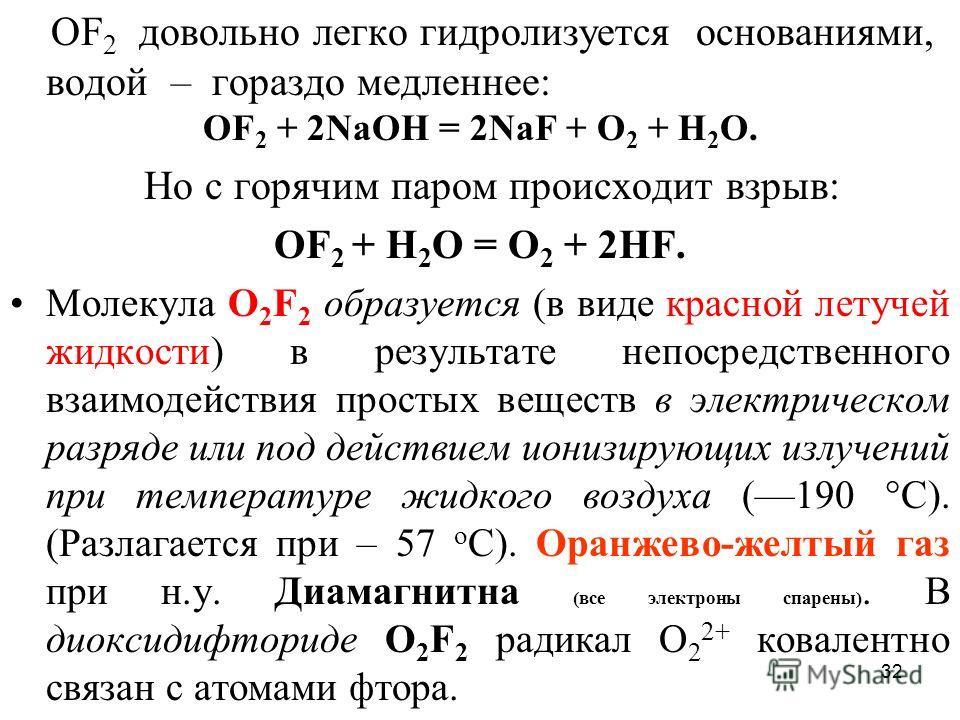 32 ОF 2 довольно легко гидролизуется основаниями, водой – гораздо медленнее: OF 2 + 2NaOH = 2NaF + O 2 + H 2 O. Но с горячим паром происходит взрыв: ОF 2 + Н 2 О = О 2 + 2HF. Молекула О 2 F 2 образуется (в виде красной летучей жидкости) в результате