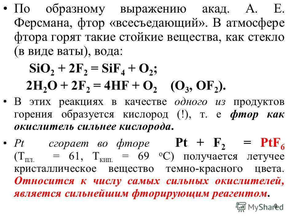 8 По образному выражению акад. А. Е. Ферсмана, фтор «всесъедающий». В атмосфере фтора горят такие стойкие вещества, как стекло (в виде ваты), вода: SiO 2 + 2F 2 = SiF 4 + O 2 ; 2Н 2 O + 2F 2 = 4НF + O 2 (О 3, ОF 2 ). В этих реакциях в качестве одного