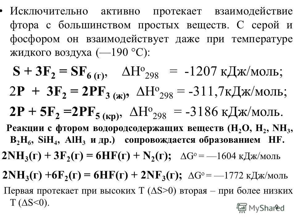9 Исключительно активно протекает взаимодействие фтора с большинством простых веществ. С серой и фосфором он взаимодействует даже при температуре жидкого воздуха (190 °С): S + 3F 2 = SF 6 (г), Н o 298 = -1207 кДж/моль; 2P + 3F 2 = 2PF 3 (ж), Н o 298