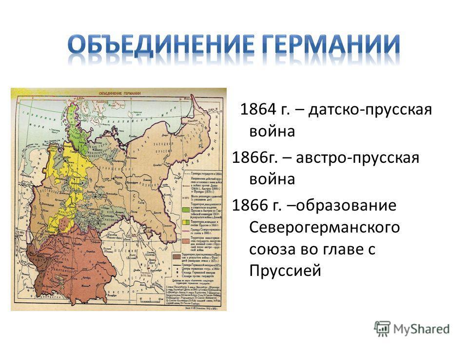 1864 г. – датско-прусская война 1866г. – австро-прусская война 1866 г. –образование Северогерманского союза во главе с Пруссией