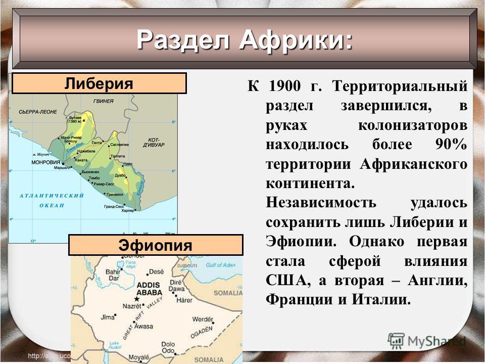 Раздел Африки: К 1900 г. Территориальный раздел завершился, в руках колонизаторов находилось более 90% территории Африканского континента. Независимость удалось сохранить лишь Либерии и Эфиопии. Однако первая стала сферой влияния США, а вторая – Англ