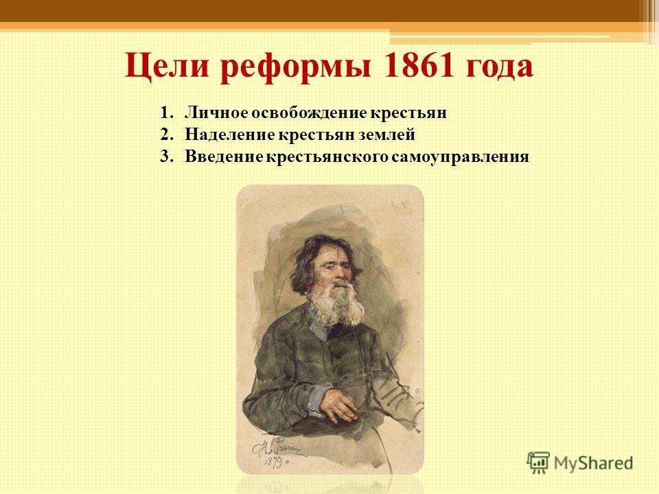 Цели реформы 1861 года 1.Личное освобождение крестьян 2.Наделение крестьян землей 3.Введение крестьянского самоуправления