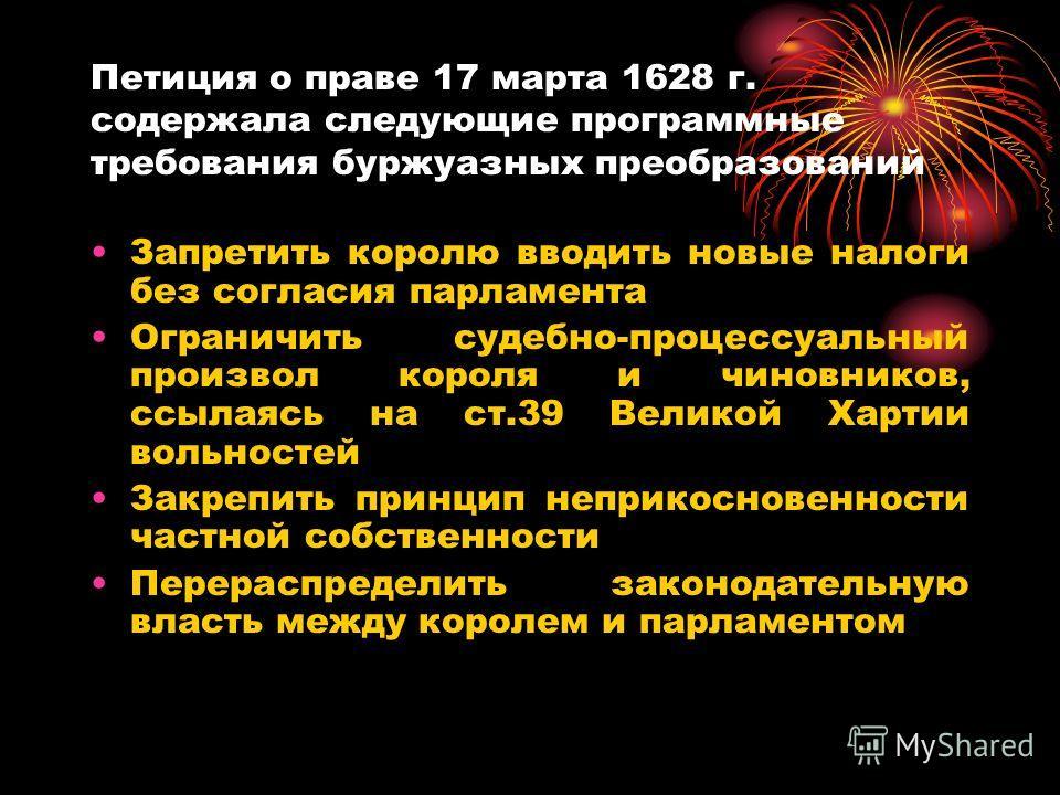 Петиция о праве 17 марта 1628 г. содержала следующие программные требования буржуазных преобразований Запретить королю вводить новые налоги без согласия парламента Ограничить судебно-процессуальный произвол короля и чиновников, ссылаясь на ст.39 Вели