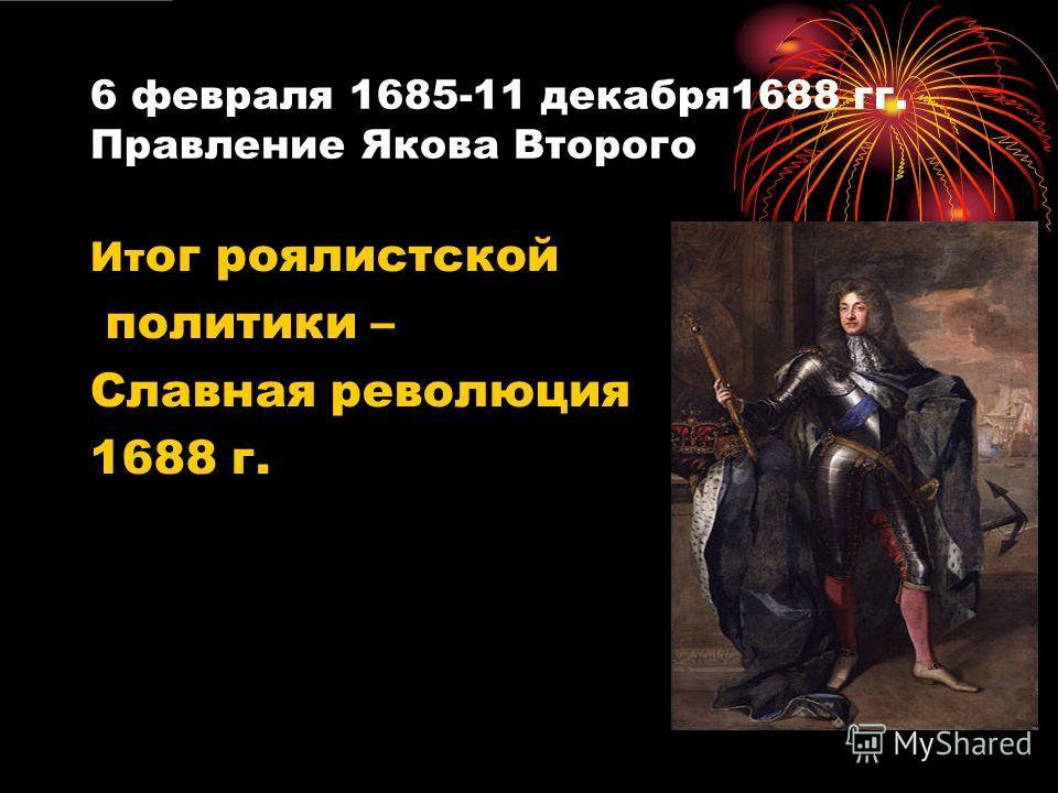 6 февраля 1685-11 декабря1688 гг. Правление Якова Второго Ит ог роялистской политики – Славная революция 1688 г.