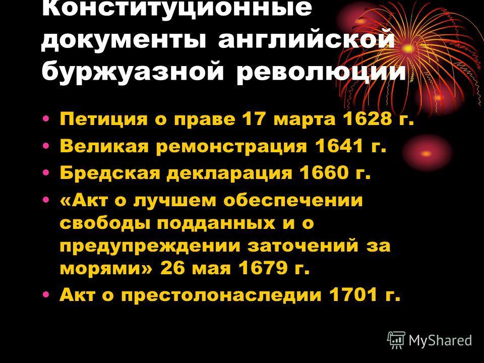 Конституционные документы английской буржуазной революции Петиция о праве 17 марта 1628 г. Великая ремонстрация 1641 г. Бредская декларация 1660 г. «Акт о лучшем обеспечении свободы подданных и о предупреждении заточений за морями» 26 мая 1679 г. Акт
