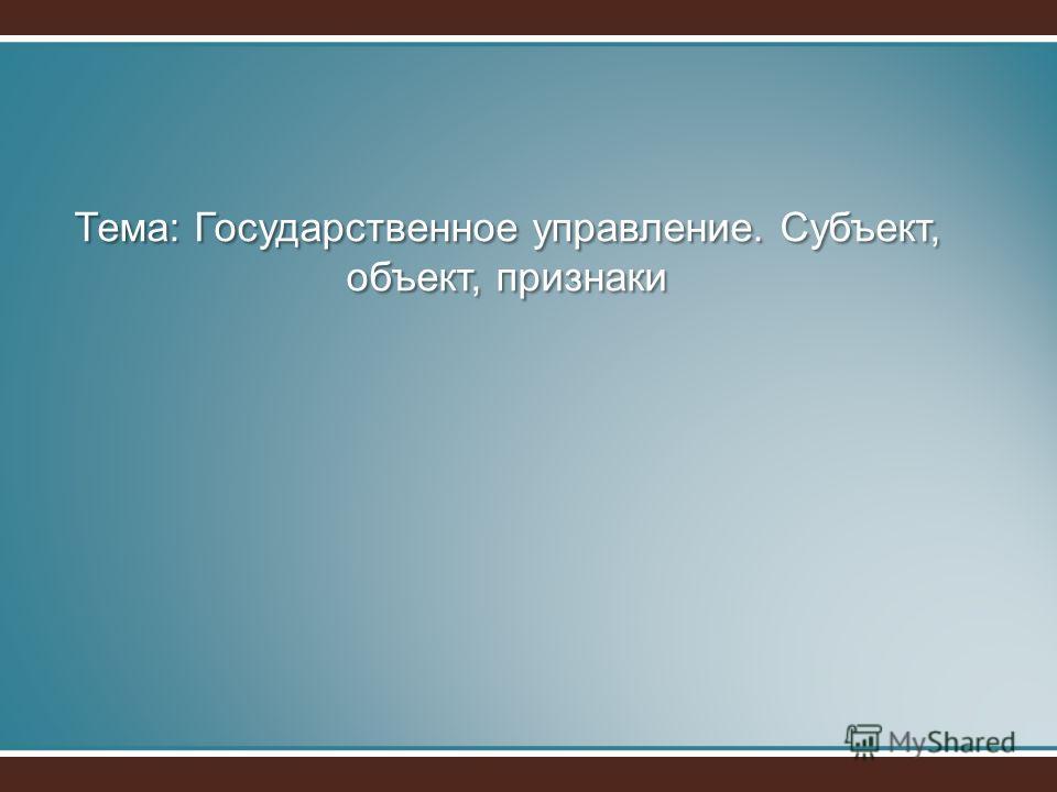 Тема: Государственное управление. Субъект, объект, признаки